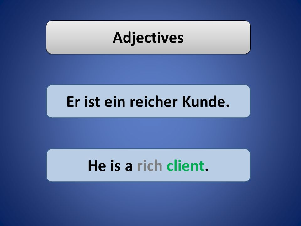 Adjectives Er ist ein reicher Kunde. He is a rich client.
