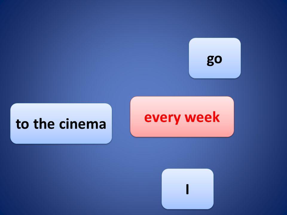 I I every week to the cinema go