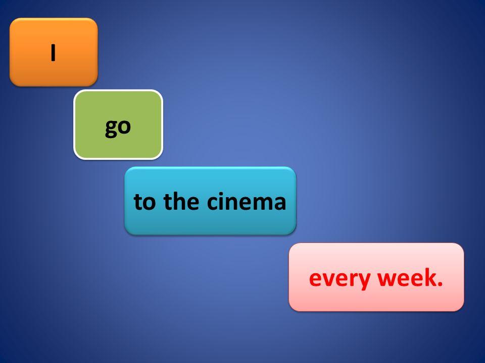 I I every week. to the cinema go