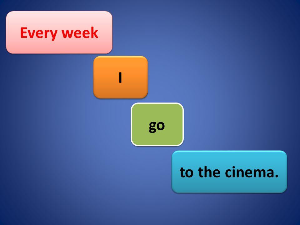 Every week to the cinema. go I I