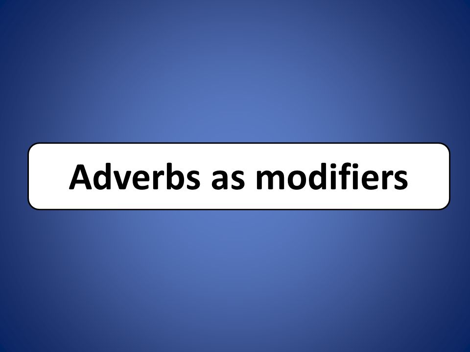 Adverbs as modifiers
