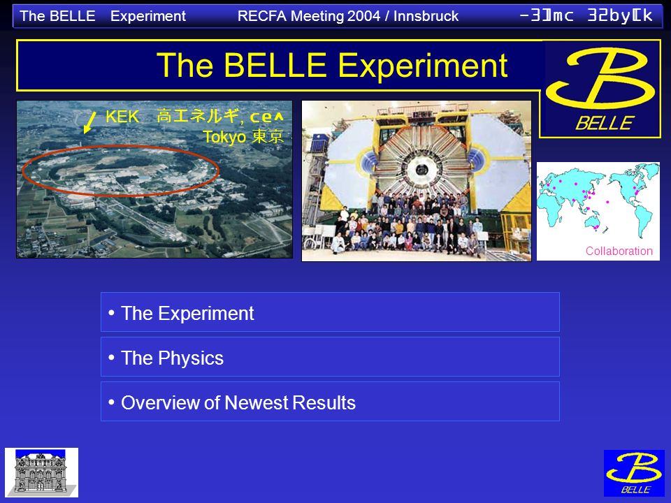 The BELLE Experiment RECFA Meeting 2004 / Innsbruck -3]mc 32by[k KEK, ce^ Tokyo The BELLE Experiment The Experiment The Physics Overview of Newest Results Collaboration