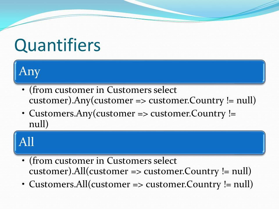 Quantifiers Any (from customer in Customers select customer).Any(customer => customer.Country != null) Customers.Any(customer => customer.Country != n