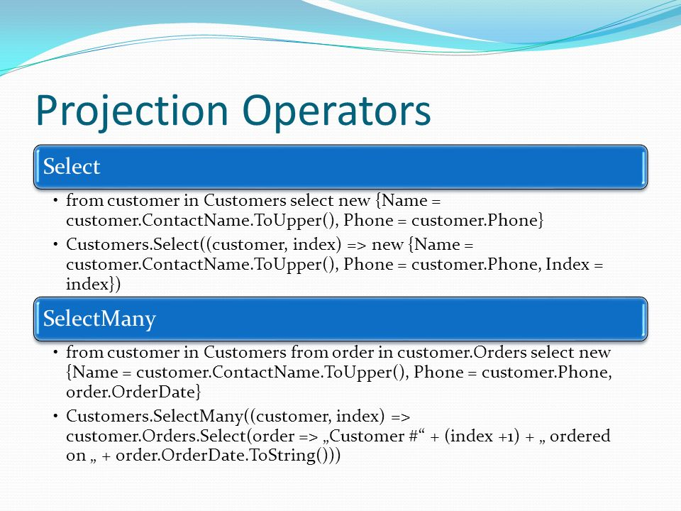 Projection Operators Select from customer in Customers select new {Name = customer.ContactName.ToUpper(), Phone = customer.Phone} Customers.Select((cu