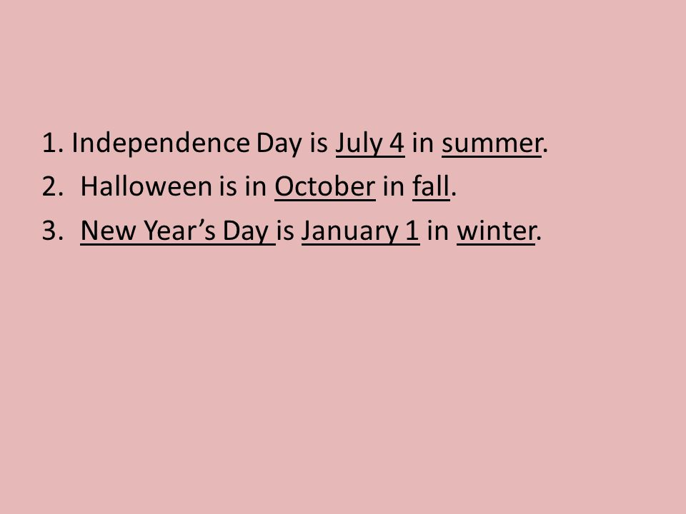 1. Independence Day is July 4 in summer. 2.Halloween is in October in fall.
