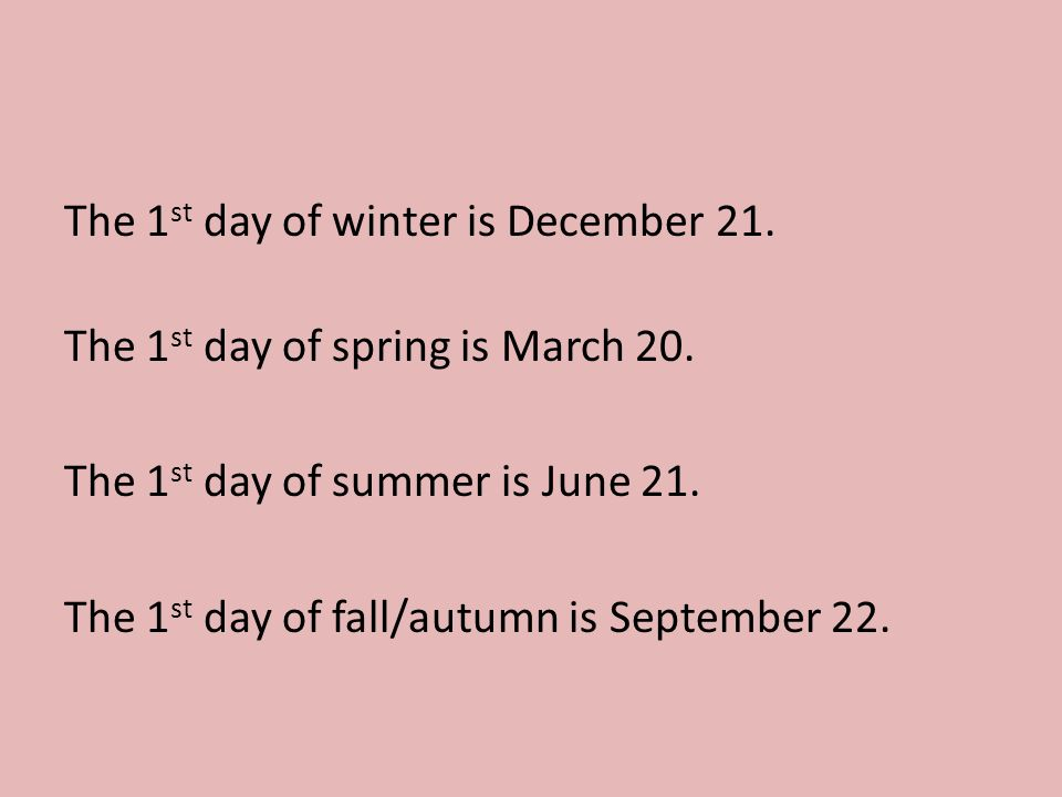 The 1 st day of winter is December 21. The 1 st day of spring is March 20.