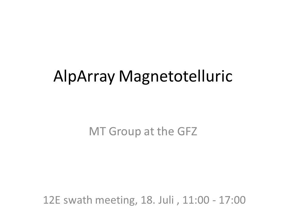 AlpArray Magnetotelluric MT Group at the GFZ 12E swath meeting, 18. Juli, 11:00 - 17:00