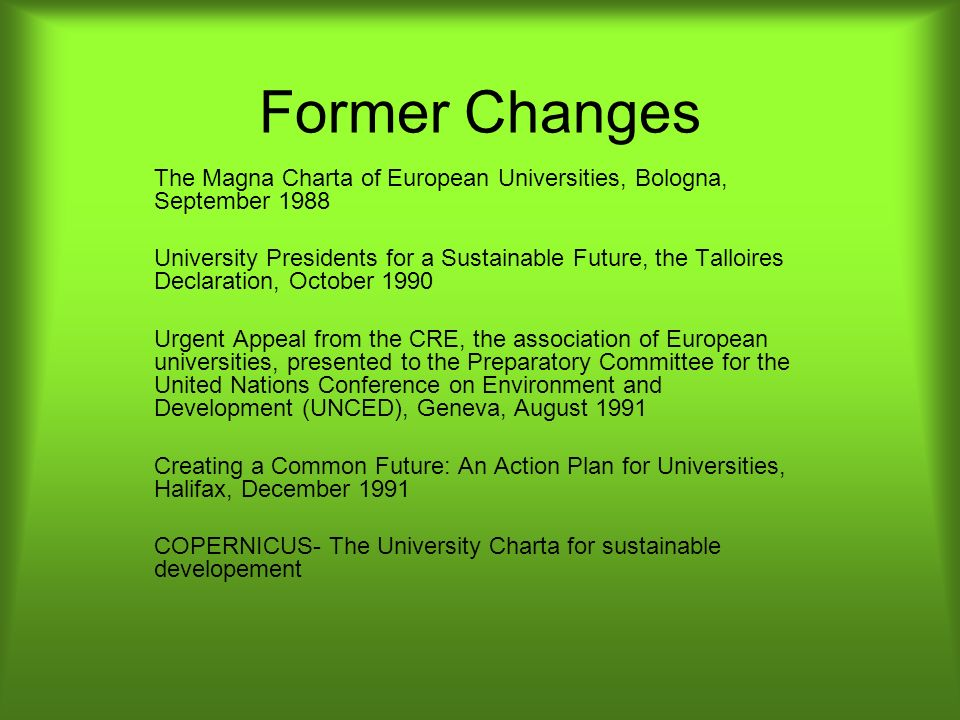 Former Changes The Magna Charta of European Universities, Bologna, September 1988 University Presidents for a Sustainable Future, the Talloires Declar