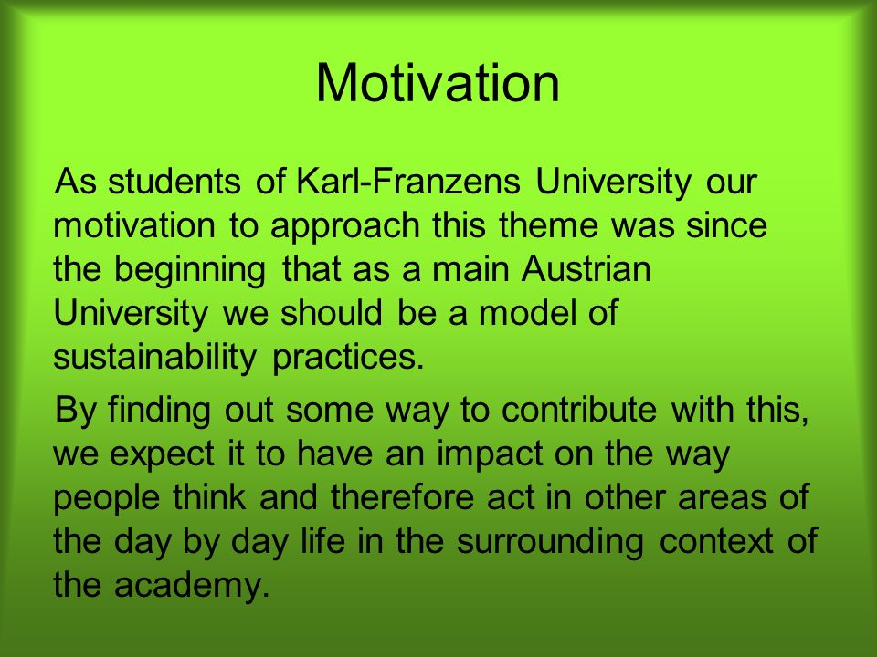 Motivation As students of Karl-Franzens University our motivation to approach this theme was since the beginning that as a main Austrian University we