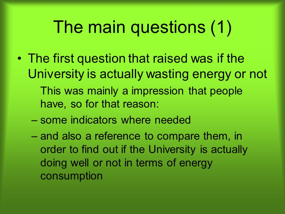 The main questions (1) The first question that raised was if the University is actually wasting energy or not This was mainly a impression that people