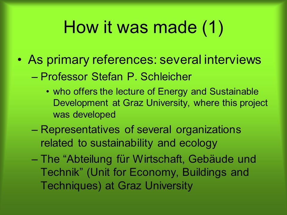 How it was made (1) As primary references: several interviews –Professor Stefan P. Schleicher who offers the lecture of Energy and Sustainable Develop