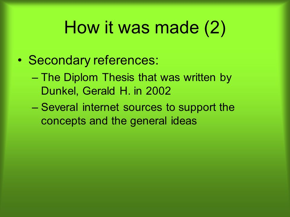 How it was made (2) Secondary references: –The Diplom Thesis that was written by Dunkel, Gerald H. in 2002 –Several internet sources to support the co