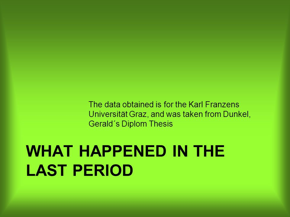 WHAT HAPPENED IN THE LAST PERIOD The data obtained is for the Karl Franzens Universität Graz, and was taken from Dunkel, Gerald´s Diplom Thesis
