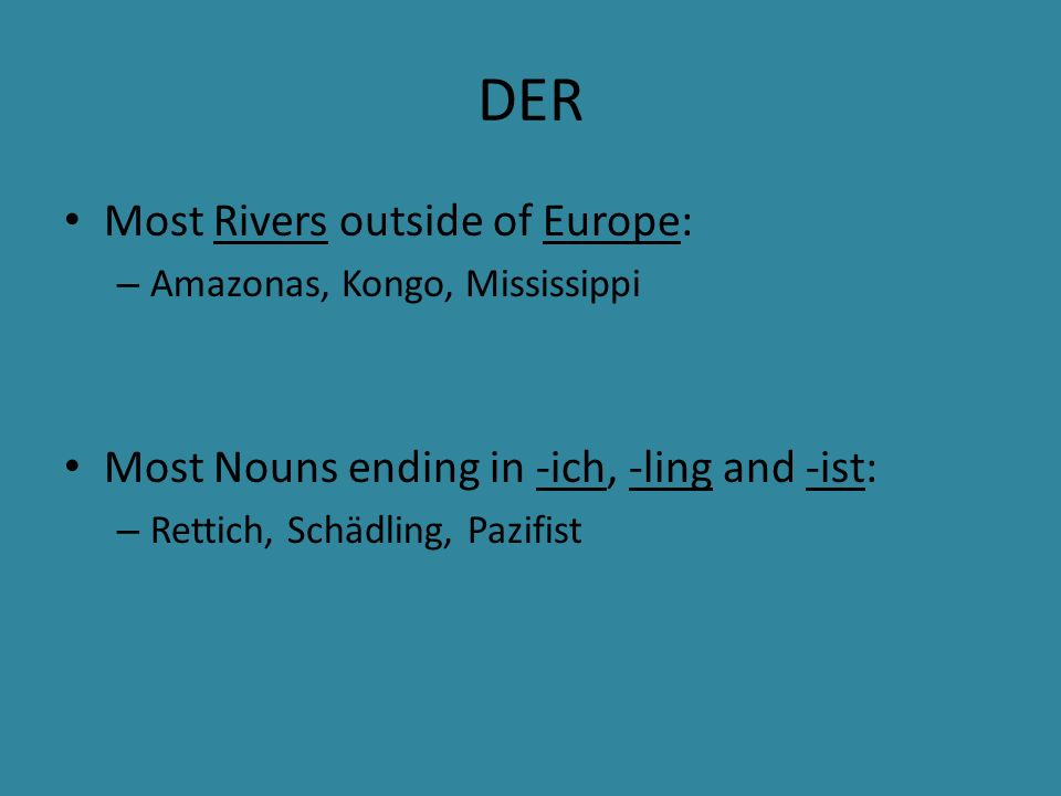 DER Most Rivers outside of Europe: – Amazonas, Kongo, Mississippi Most Nouns ending in -ich, -ling and -ist: – Rettich, Schädling, Pazifist