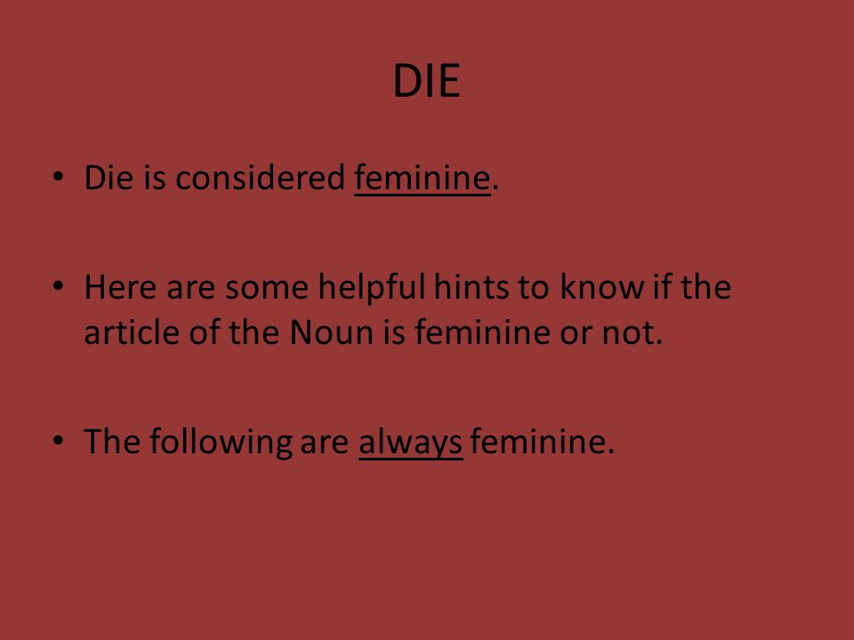 DIE Die is considered feminine. Here are some helpful hints to know if the article of the Noun is feminine or not. The following are always feminine.