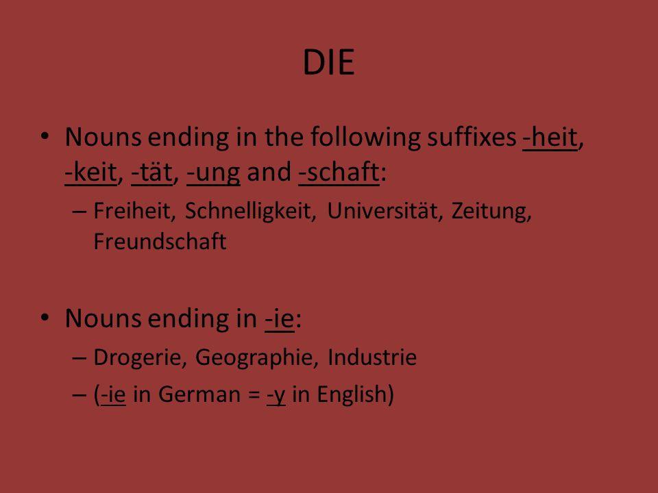 DIE Nouns ending in the following suffixes -heit, -keit, -tät, -ung and -schaft: – Freiheit, Schnelligkeit, Universität, Zeitung, Freundschaft Nouns ending in -ie: – Drogerie, Geographie, Industrie – (-ie in German = -y in English)