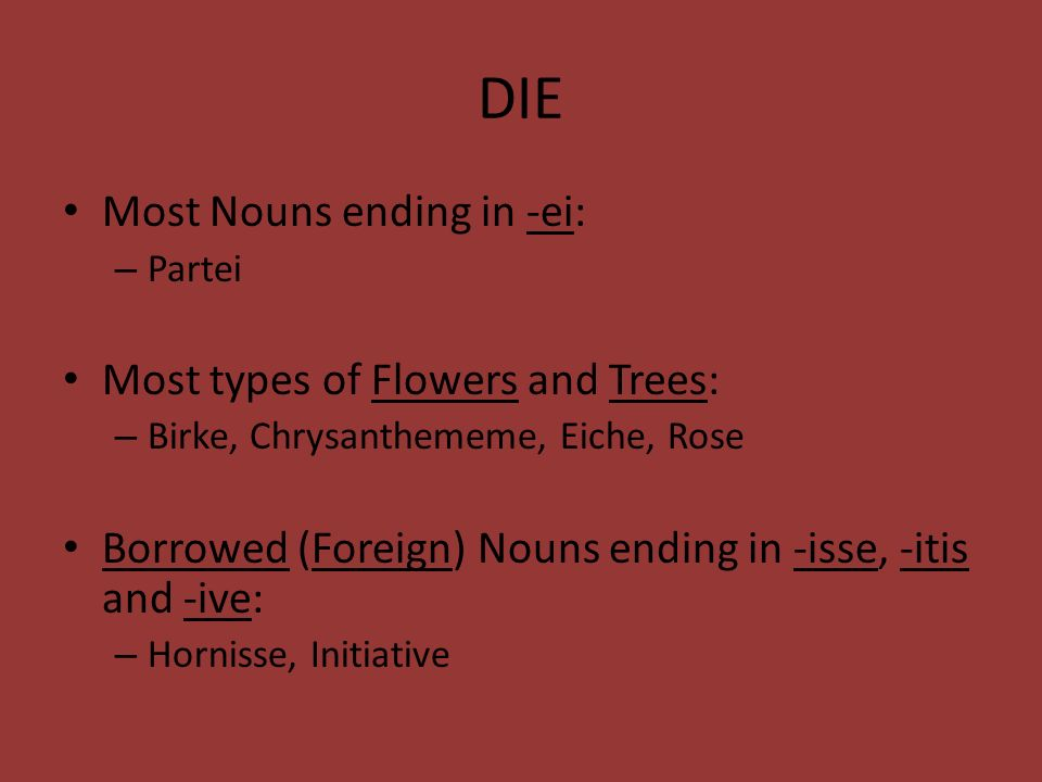 DIE Most Nouns ending in -ei: – Partei Most types of Flowers and Trees: – Birke, Chrysanthememe, Eiche, Rose Borrowed (Foreign) Nouns ending in -isse,