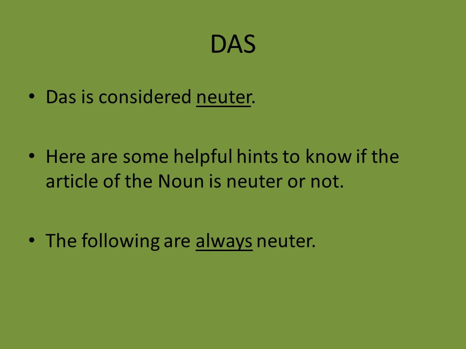 DAS Das is considered neuter. Here are some helpful hints to know if the article of the Noun is neuter or not. The following are always neuter.