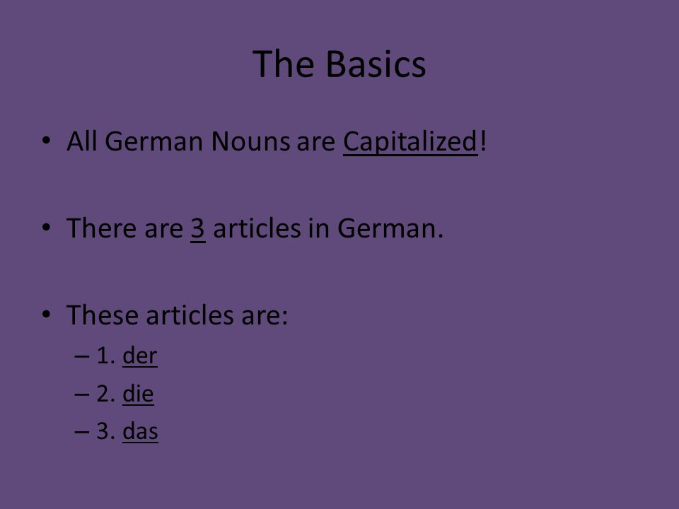 The Basics All German Nouns are Capitalized! There are 3 articles in German. These articles are: – 1. der – 2. die – 3. das