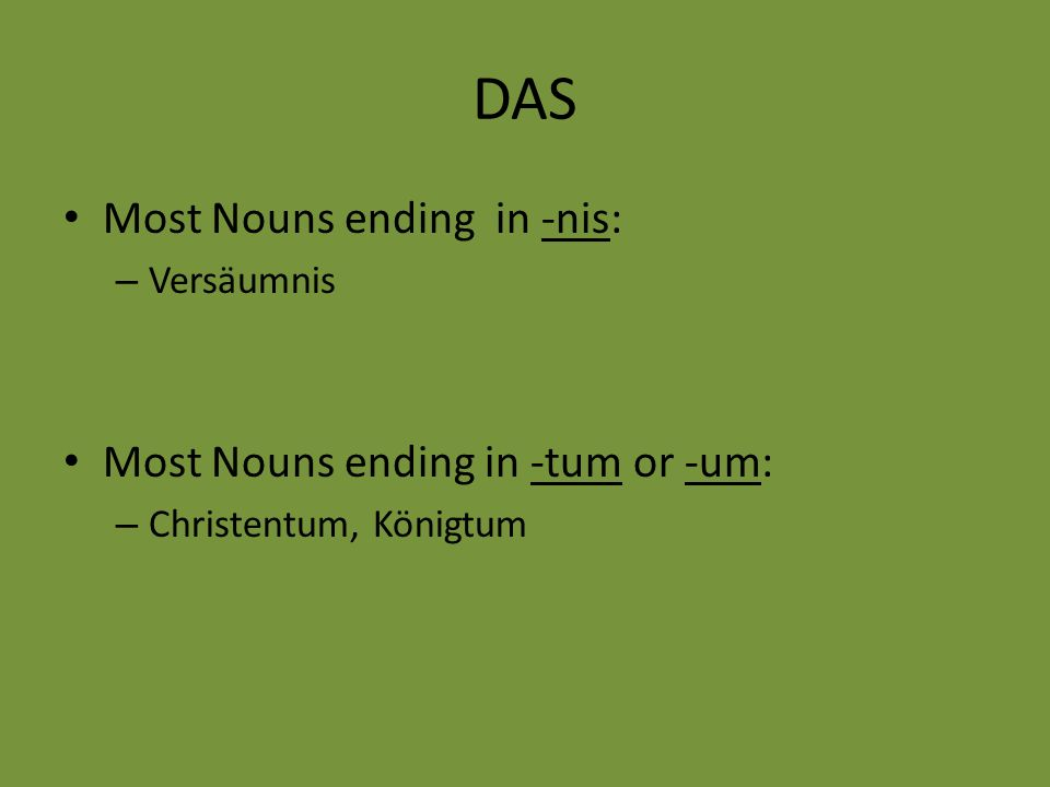 DAS Most Nouns ending in -nis: – Versäumnis Most Nouns ending in -tum or -um: – Christentum, Königtum