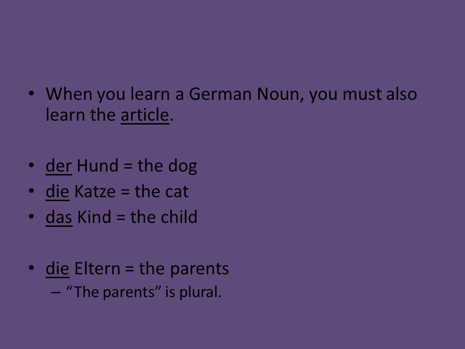 When you learn a German Noun, you must also learn the article. der Hund = the dog die Katze = the cat das Kind = the child die Eltern = the parents –