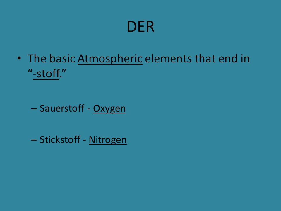 DER The basic Atmospheric elements that end in-stoff. – Sauerstoff - Oxygen – Stickstoff - Nitrogen