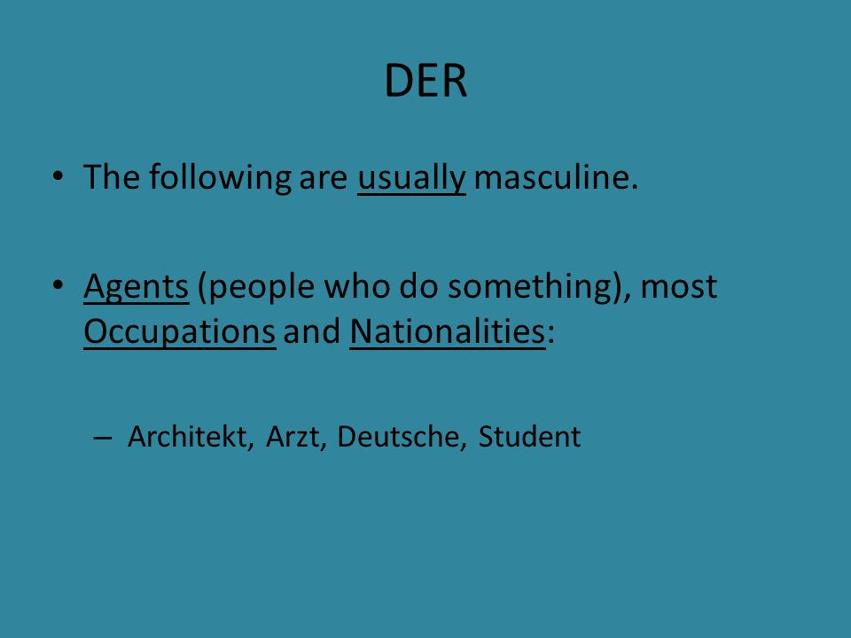 DER The following are usually masculine. Agents (people who do something), most Occupations and Nationalities: – Architekt, Arzt, Deutsche, Student