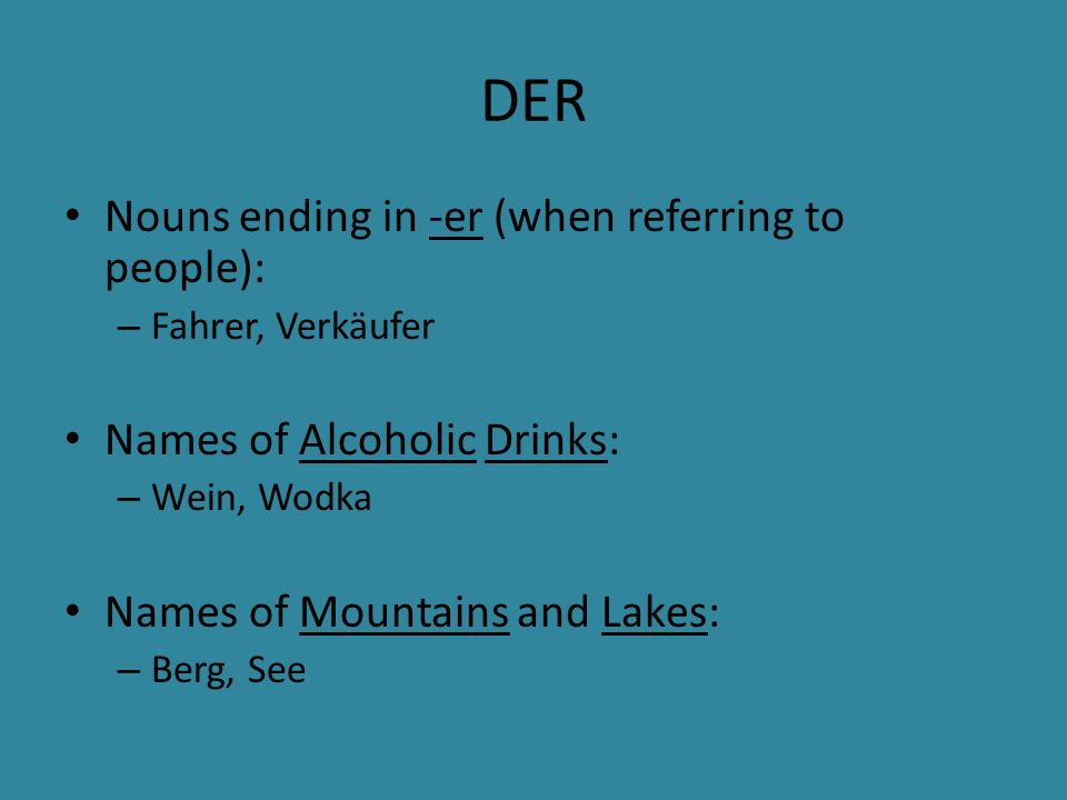 DER Nouns ending in -er (when referring to people): – Fahrer, Verkäufer Names of Alcoholic Drinks: – Wein, Wodka Names of Mountains and Lakes: – Berg, See