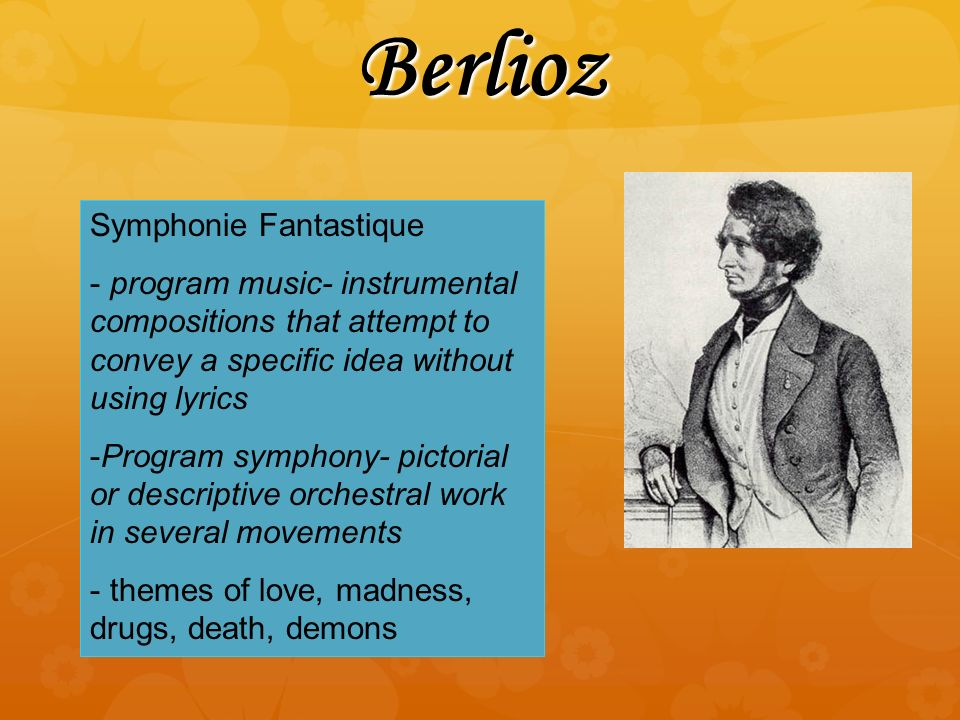 Berlioz Symphonie Fantastique - program music- instrumental compositions that attempt to convey a specific idea without using lyrics -Program symphony- pictorial or descriptive orchestral work in several movements - themes of love, madness, drugs, death, demons