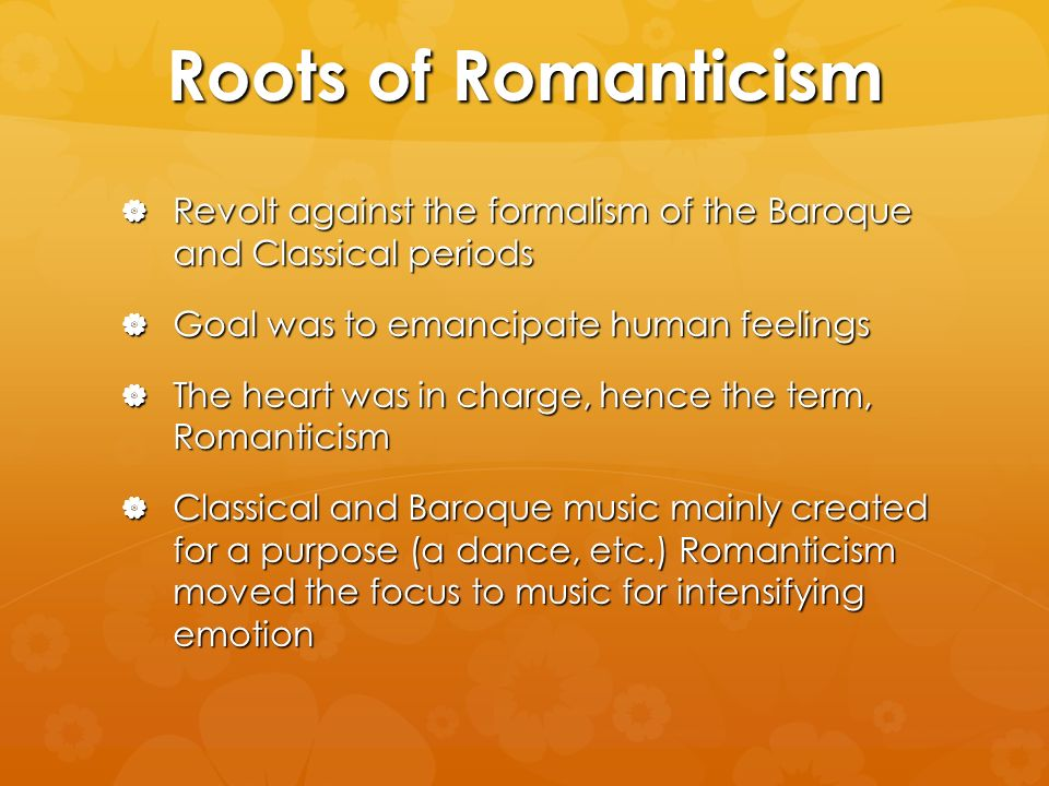 Roots of Romanticism Revolt against the formalism of the Baroque and Classical periods Revolt against the formalism of the Baroque and Classical periods Goal was to emancipate human feelings Goal was to emancipate human feelings The heart was in charge, hence the term, Romanticism The heart was in charge, hence the term, Romanticism Classical and Baroque music mainly created for a purpose (a dance, etc.) Romanticism moved the focus to music for intensifying emotion Classical and Baroque music mainly created for a purpose (a dance, etc.) Romanticism moved the focus to music for intensifying emotion