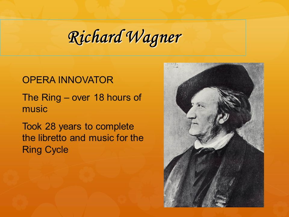 Richard Wagner OPERA INNOVATOR The Ring – over 18 hours of music Took 28 years to complete the libretto and music for the Ring Cycle