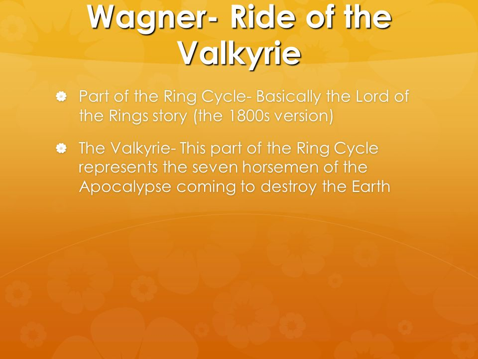 Wagner- Ride of the Valkyrie Part of the Ring Cycle- Basically the Lord of the Rings story (the 1800s version) Part of the Ring Cycle- Basically the Lord of the Rings story (the 1800s version) The Valkyrie- This part of the Ring Cycle represents the seven horsemen of the Apocalypse coming to destroy the Earth The Valkyrie- This part of the Ring Cycle represents the seven horsemen of the Apocalypse coming to destroy the Earth