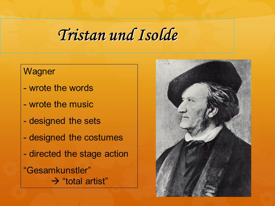 Tristan und Isolde Wagner - wrote the words - wrote the music - designed the sets - designed the costumes - directed the stage action Gesamkunstler total artist
