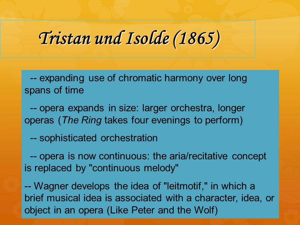 Tristan und Isolde (1865) -- expanding use of chromatic harmony over long spans of time -- opera expands in size: larger orchestra, longer operas (The Ring takes four evenings to perform) -- sophisticated orchestration -- opera is now continuous: the aria/recitative concept is replaced by continuous melody -- Wagner develops the idea of leitmotif, in which a brief musical idea is associated with a character, idea, or object in an opera (Like Peter and the Wolf)