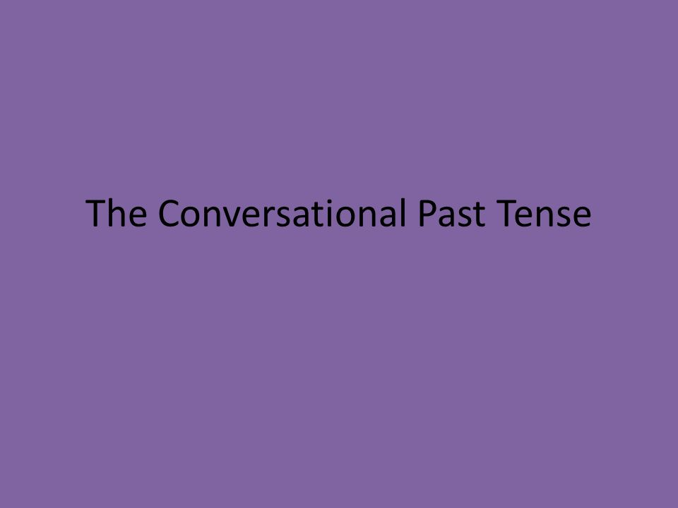 Helping Verbs When talking about past events, you use the conversational past tense.