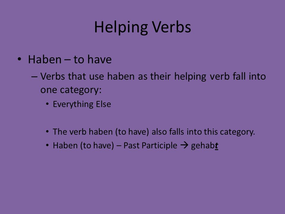 Helping Verbs Haben – to have – Verbs that use haben as their helping verb fall into one category: Everything Else The verb haben (to have) also falls
