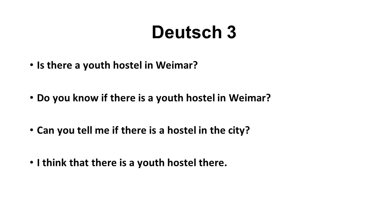 Deutsch 3 Is there a youth hostel in Weimar. Do you know if there is a youth hostel in Weimar.