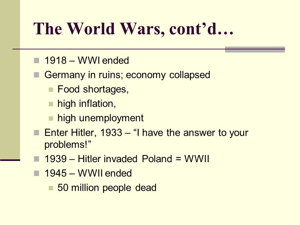 The World Wars, contd… 1918 – WWI ended Germany in ruins; economy collapsed Food shortages, high inflation, high unemployment Enter Hitler, 1933 – I have the answer to your problems.