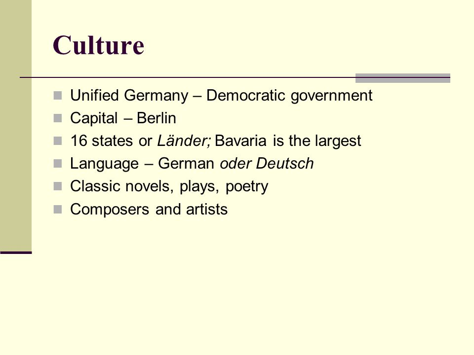 Culture Unified Germany – Democratic government Capital – Berlin 16 states or Länder; Bavaria is the largest Language – German oder Deutsch Classic no
