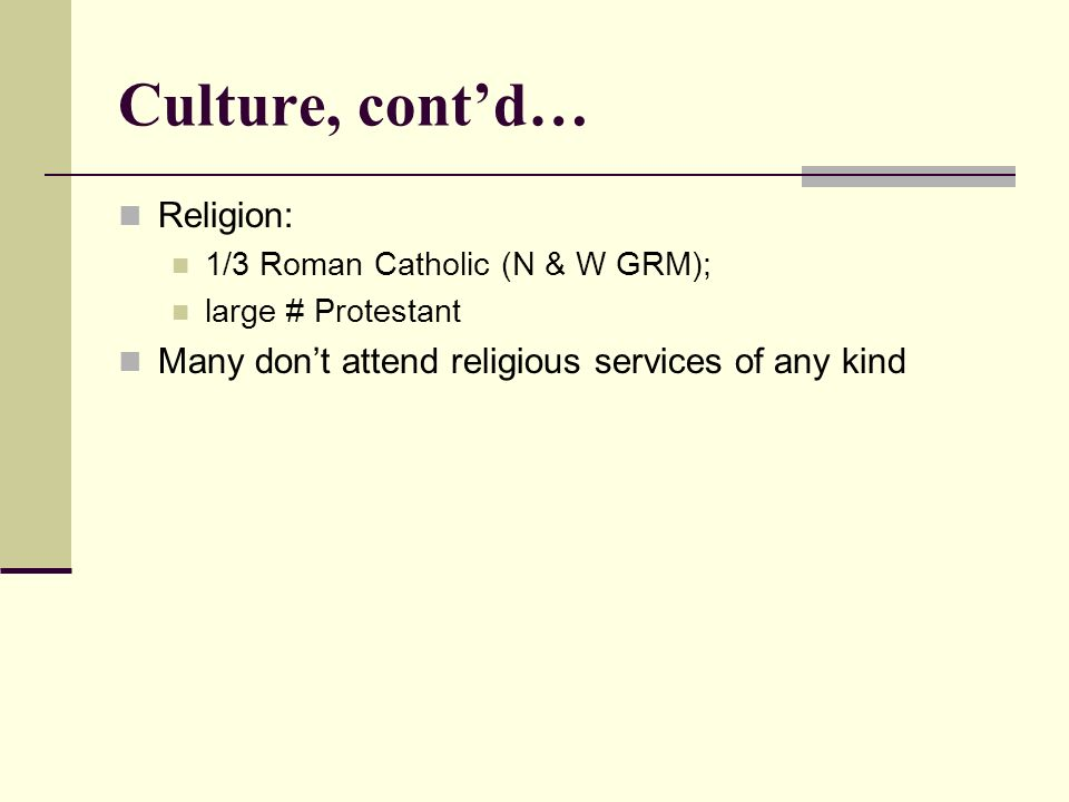 Culture, contd… Religion: 1/3 Roman Catholic (N & W GRM); large # Protestant Many dont attend religious services of any kind