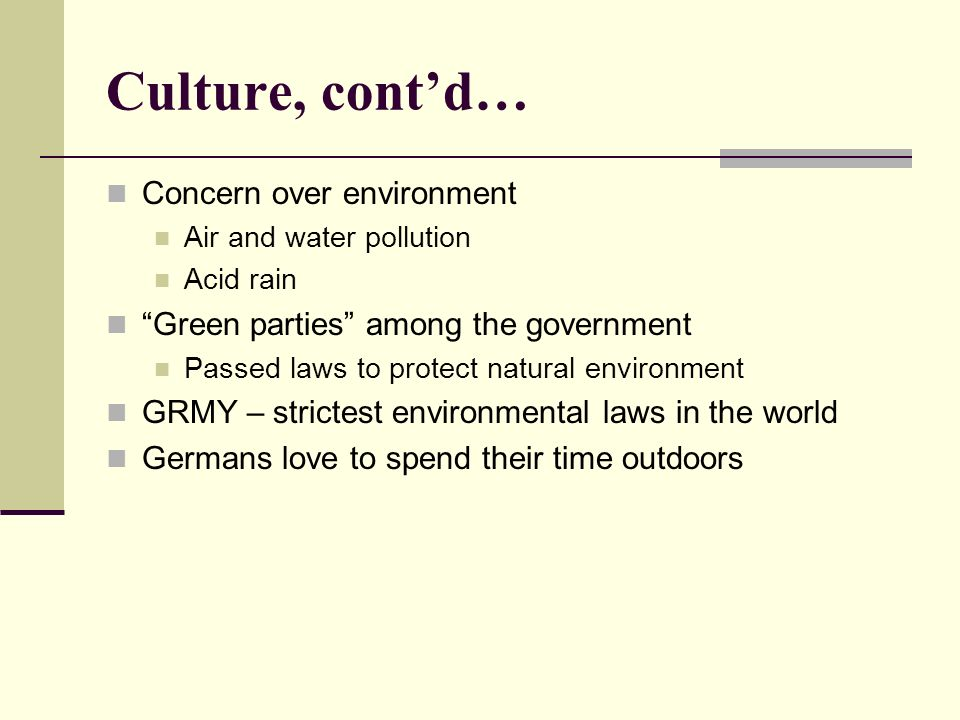 Culture, contd… Concern over environment Air and water pollution Acid rain Green parties among the government Passed laws to protect natural environment GRMY – strictest environmental laws in the world Germans love to spend their time outdoors