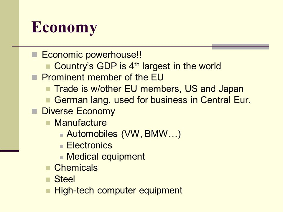 Economy Economic powerhouse!! Countrys GDP is 4 th largest in the world Prominent member of the EU Trade is w/other EU members, US and Japan German la