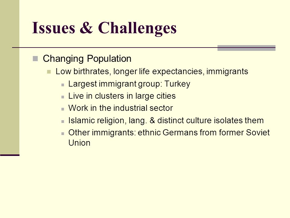 Issues & Challenges Changing Population Low birthrates, longer life expectancies, immigrants Largest immigrant group: Turkey Live in clusters in large cities Work in the industrial sector Islamic religion, lang.