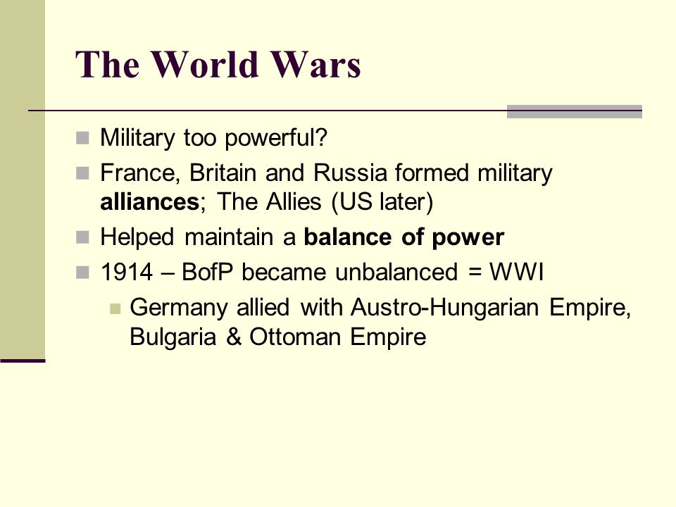The World Wars Military too powerful? France, Britain and Russia formed military alliances; The Allies (US later) Helped maintain a balance of power 1
