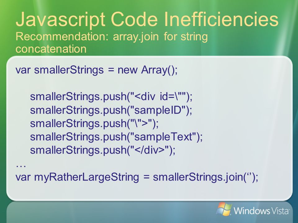 Javascript Code Inefficiencies Recommendation: array.join for string concatenation var smallerStrings = new Array(); smallerStrings.push(