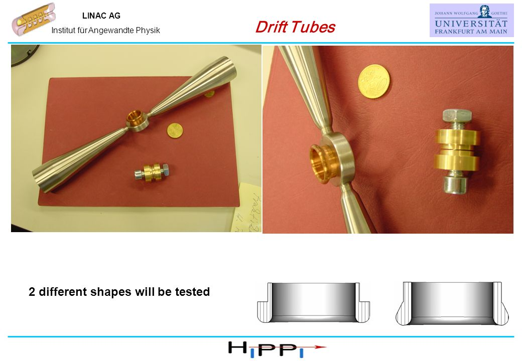 Name, IAP, Universität Frankfurt LINAC AG Institut für Angewandte Physik Drift Tubes 2 different shapes will be tested