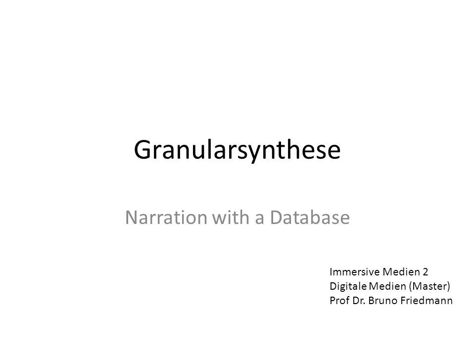 Granularsynthese Narration with a Database Immersive Medien 2 Digitale Medien (Master) Prof Dr.