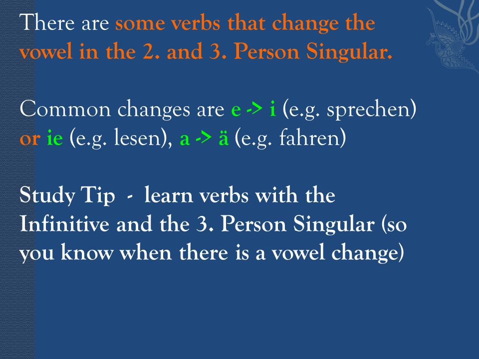 There are some verbs that change the vowel in the 2. and 3. Person Singular. Common changes are e -> i (e.g. sprechen) or ie (e.g. lesen), a -> ä (e.g