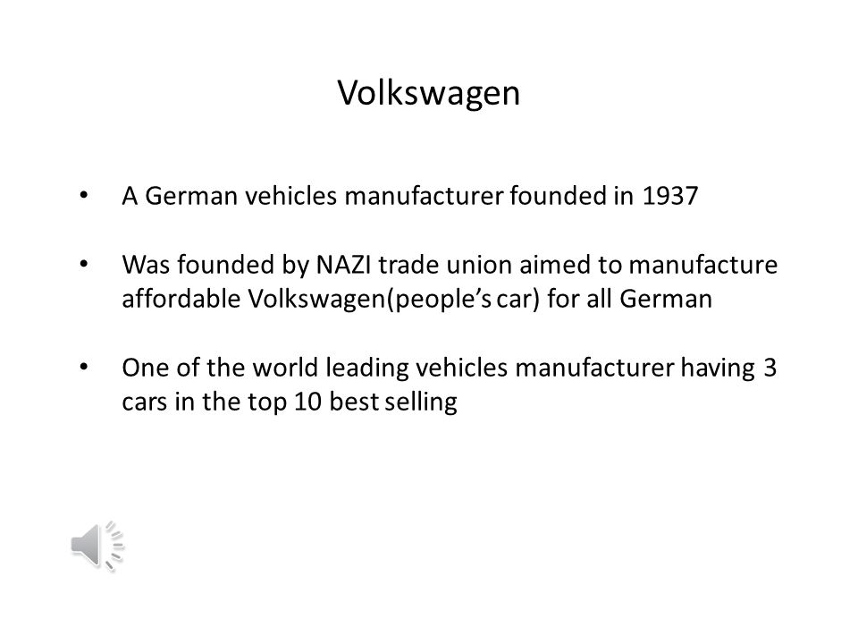 Volkswagen A German vehicles manufacturer founded in 1937 Was founded by NAZI trade union aimed to manufacture affordable Volkswagen(peoples car) for all German One of the world leading vehicles manufacturer having 3 cars in the top 10 best selling