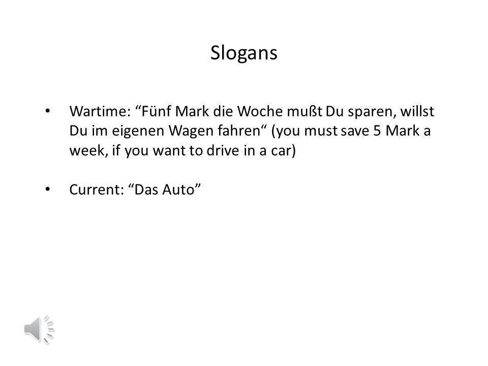 Slogans Wartime: Fünf Mark die Woche mußt Du sparen, willst Du im eigenen Wagen fahren (you must save 5 Mark a week, if you want to drive in a car) Current: Das Auto